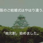 大阪のご結婚式はやはり違う。「地元割」始めました。