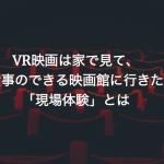 VR映画は家で見て、私は食事のできる映画館に行きたい。「現場体験」とは