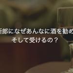 高砂の新郎になぜあんなに酒を勧めるの?そして受けるの?