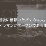 最後に信頼いただくのは人。だからカメラマンがオープンである事の大切さ