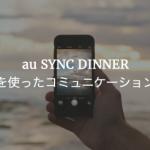 au SYNC DINNER ビデオ通話を使ったコミュニケーションの表現から