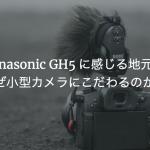 Panasonic GH5に感じる地元愛 なぜ小型カメラにこだわるのか?