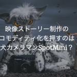 映像ストーリー制作のコモディティ化を押すのは犬カメラマンSpotMini?